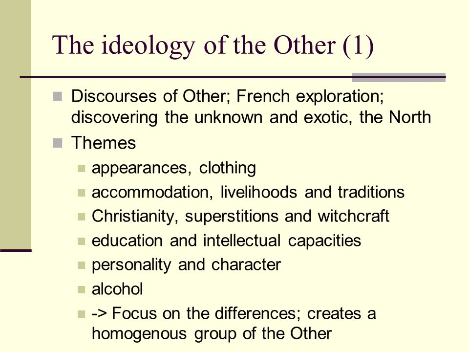 The ideology of the Other (1) Discourses of Other; French exploration; discovering the unknown and exotic, the North Themes appearances, clothing accommodation, livelihoods and traditions Christianity, superstitions and witchcraft education and intellectual capacities personality and character alcohol -> Focus on the differences; creates a homogenous group of the Other