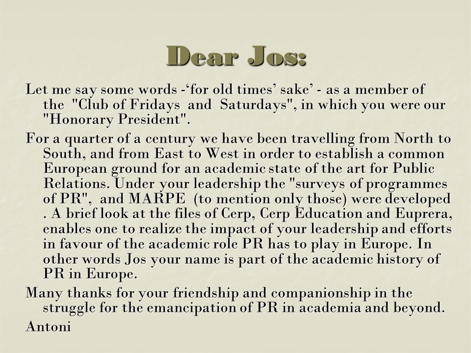 Dear Jos: Let me say some words -for old times sake - as a member of the Club of Fridays and Saturdays , in which you were our Honorary President .