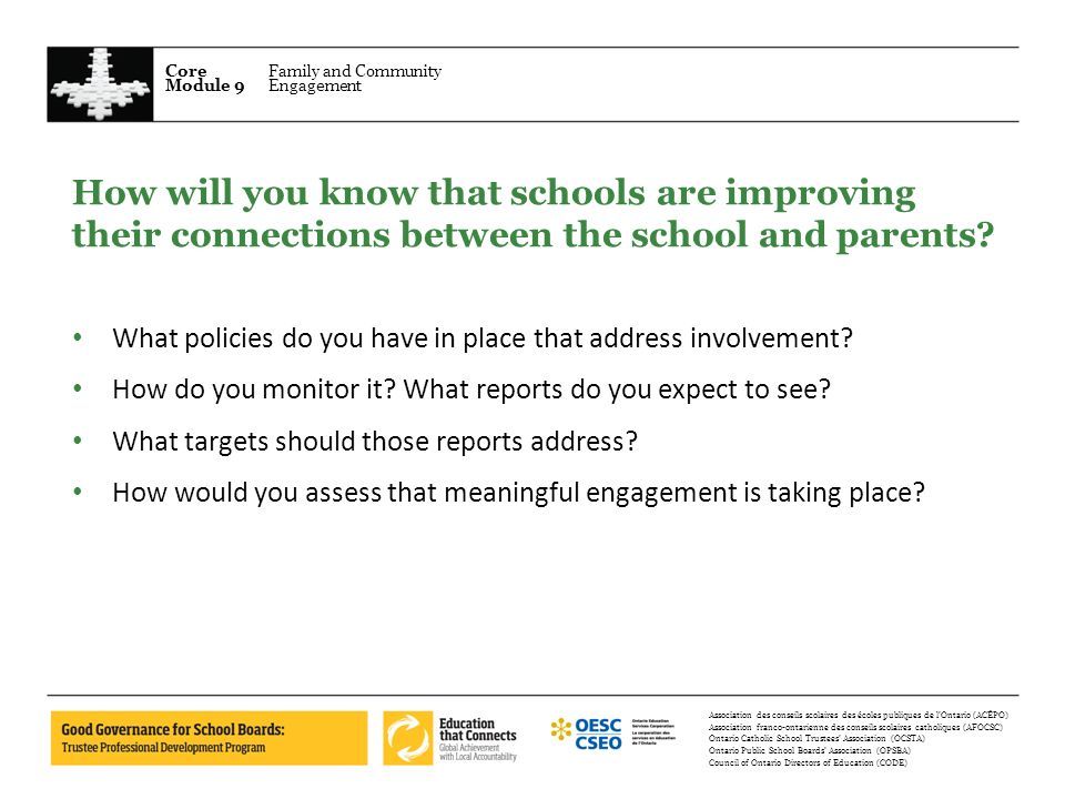 Core Module 9 Family and Community Engagement Association des conseils scolaires des écoles publiques de lOntario (ACÉPO) Association franco-ontarienne des conseils scolaires catholiques (AFOCSC) Ontario Catholic School Trustees Association (OCSTA) Ontario Public School Boards Association (OPSBA) Council of Ontario Directors of Education (CODE) How will you know that schools are improving their connections between the school and parents.
