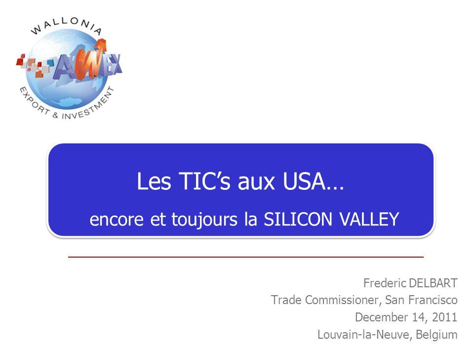 Les TICs aux USA… encore et toujours la SILICON VALLEY Frederic DELBART Trade Commissioner, San Francisco December 14, 2011 Louvain-la-Neuve, Belgium