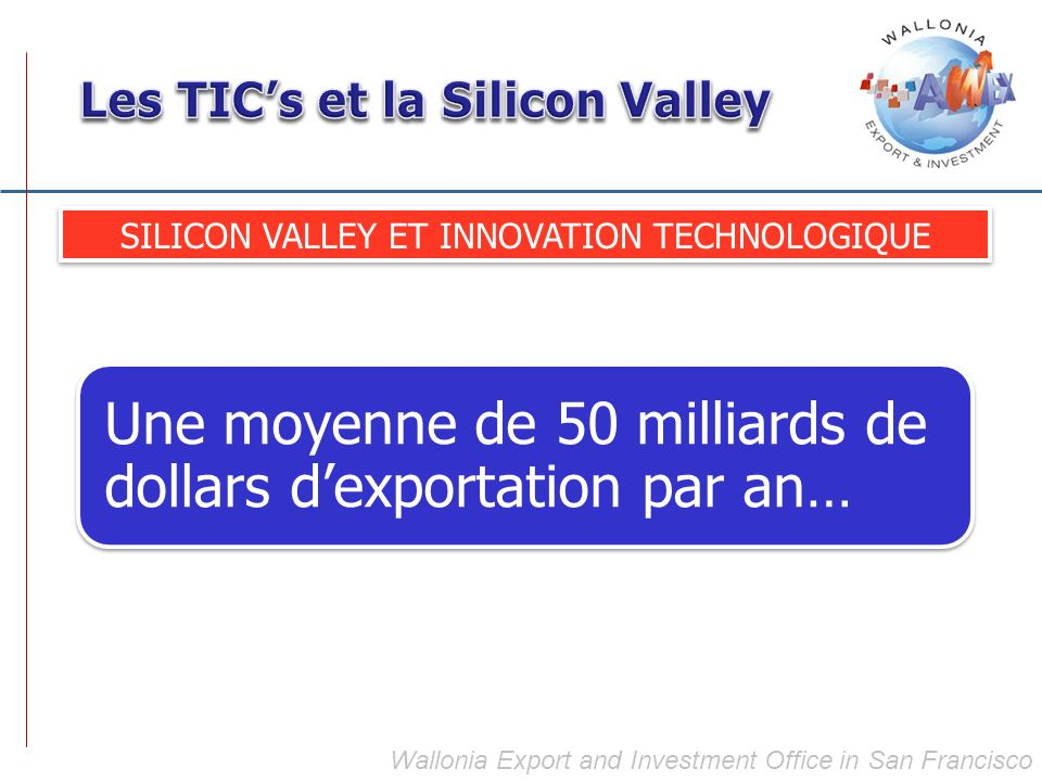 Wallonia Export and Investment Office in San Francisco SILICON VALLEY ET INNOVATION TECHNOLOGIQUE Une moyenne de 50 milliards de dollars dexportation