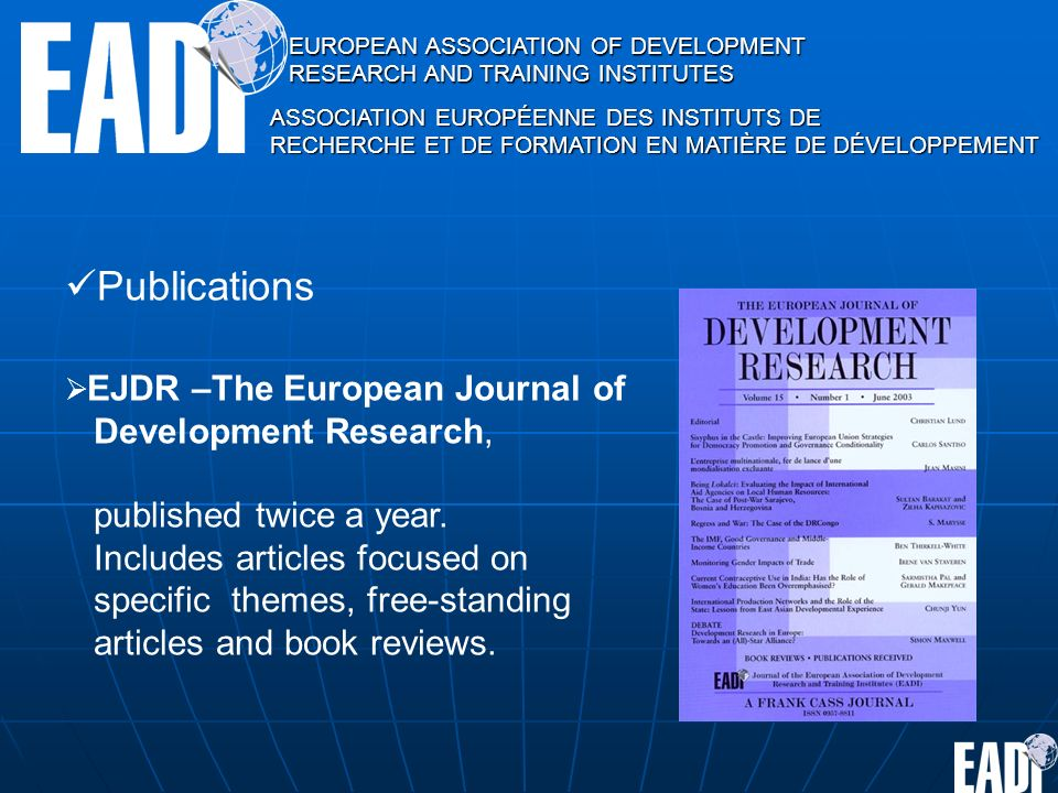 EUROPEAN ASSOCIATION OF DEVELOPMENT RESEARCH AND TRAINING INSTITUTES ASSOCIATION EUROPÉENNE DES INSTITUTS DE RECHERCHE ET DE FORMATION EN MATIÈRE DE DÉVELOPPEMENT Publications EJDR –The European Journal of Development Research, published twice a year.