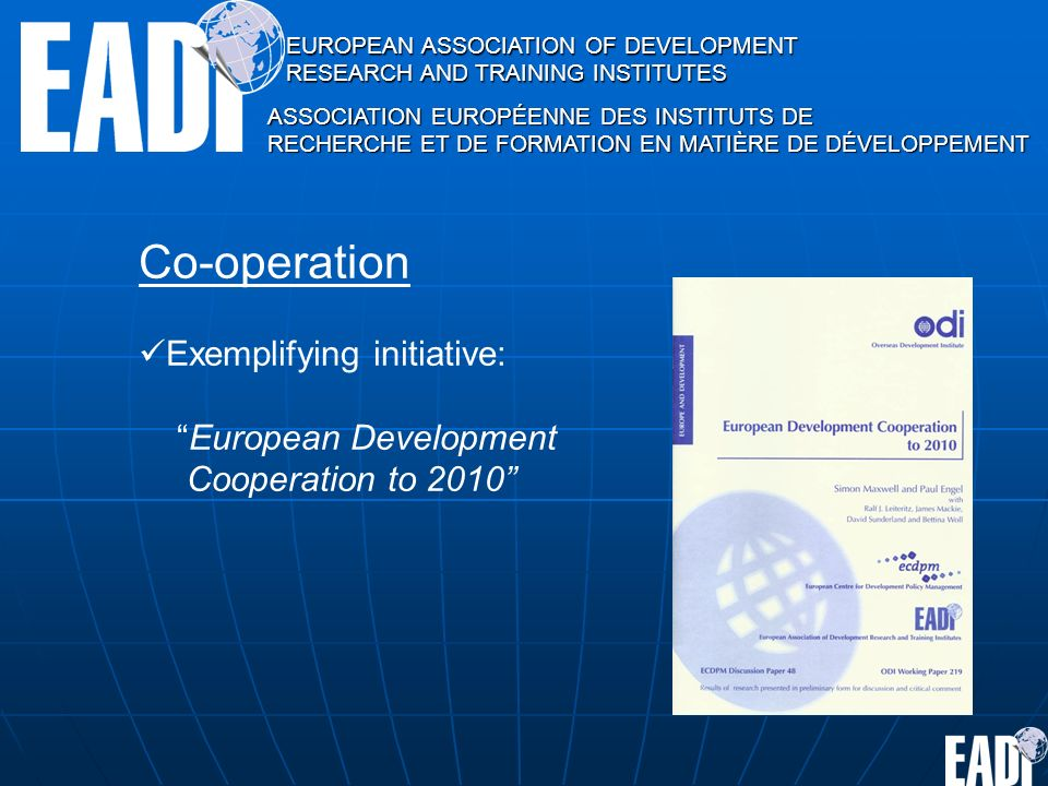 EUROPEAN ASSOCIATION OF DEVELOPMENT RESEARCH AND TRAINING INSTITUTES ASSOCIATION EUROPÉENNE DES INSTITUTS DE RECHERCHE ET DE FORMATION EN MATIÈRE DE DÉVELOPPEMENT Co-operation Exemplifying initiative: European Development Cooperation to 2010
