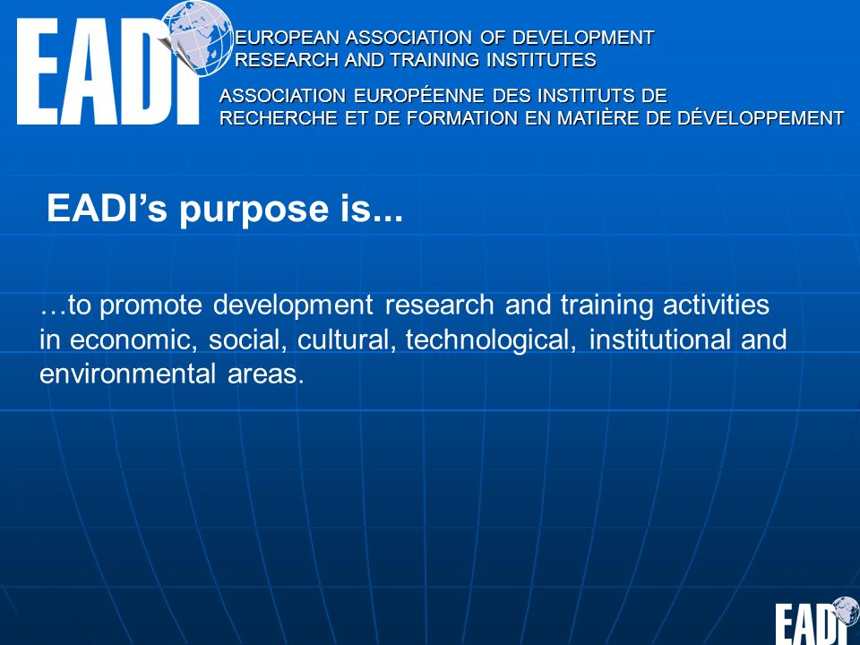 EUROPEAN ASSOCIATION OF DEVELOPMENT RESEARCH AND TRAINING INSTITUTES ASSOCIATION EUROPÉENNE DES INSTITUTS DE RECHERCHE ET DE FORMATION EN MATIÈRE DE DÉVELOPPEMENT EADIs purpose is...
