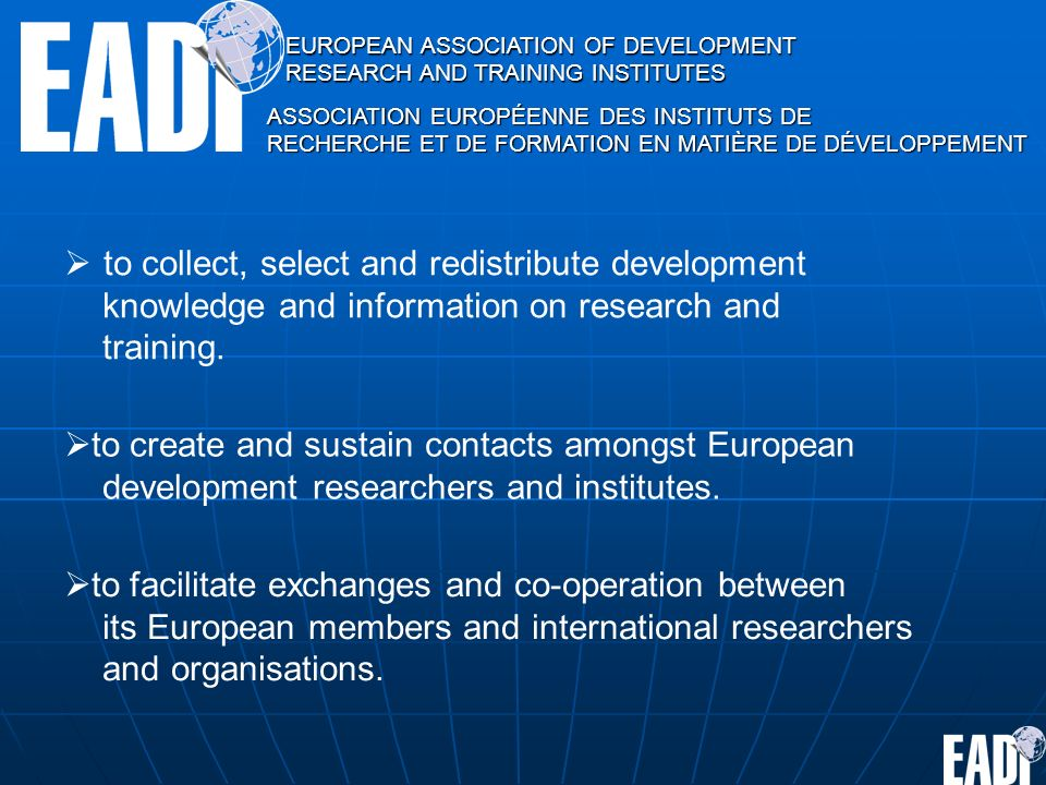 EUROPEAN ASSOCIATION OF DEVELOPMENT RESEARCH AND TRAINING INSTITUTES ASSOCIATION EUROPÉENNE DES INSTITUTS DE RECHERCHE ET DE FORMATION EN MATIÈRE DE DÉVELOPPEMENT to collect, select and redistribute development knowledge and information on research and training.