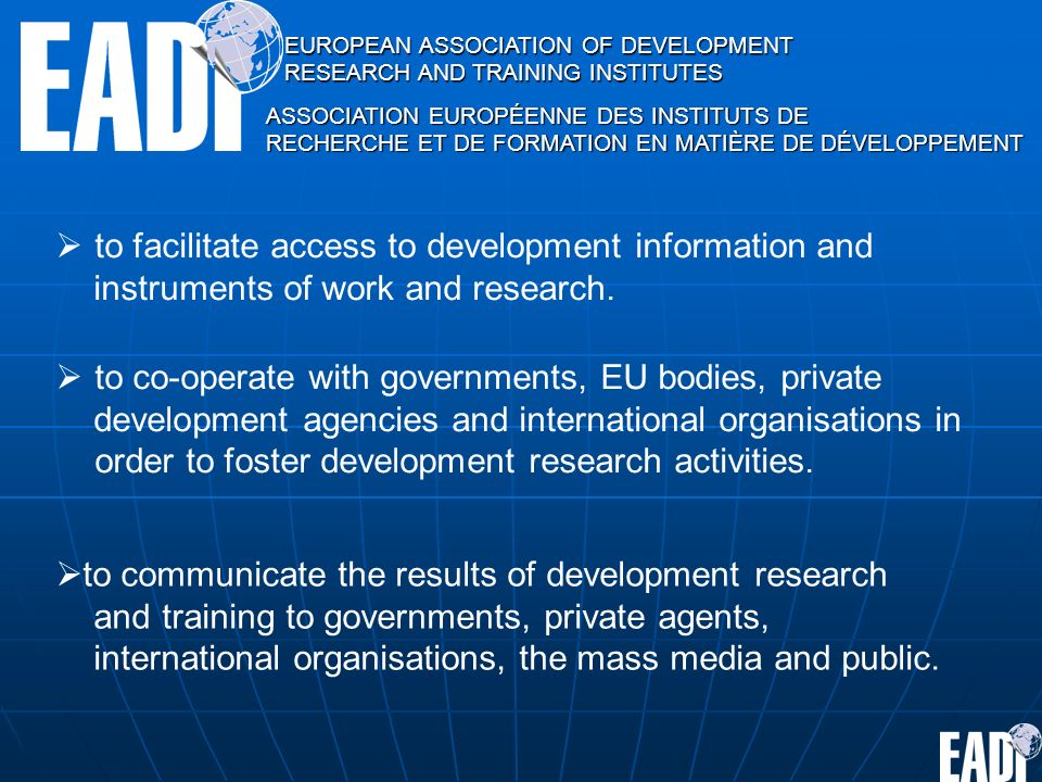 EUROPEAN ASSOCIATION OF DEVELOPMENT RESEARCH AND TRAINING INSTITUTES ASSOCIATION EUROPÉENNE DES INSTITUTS DE RECHERCHE ET DE FORMATION EN MATIÈRE DE DÉVELOPPEMENT to facilitate access to development information and instruments of work and research.