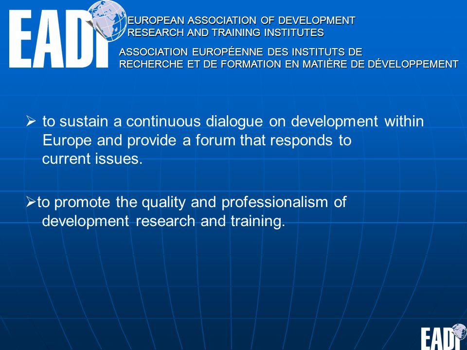 EUROPEAN ASSOCIATION OF DEVELOPMENT RESEARCH AND TRAINING INSTITUTES ASSOCIATION EUROPÉENNE DES INSTITUTS DE RECHERCHE ET DE FORMATION EN MATIÈRE DE DÉVELOPPEMENT to sustain a continuous dialogue on development within Europe and provide a forum that responds to current issues.