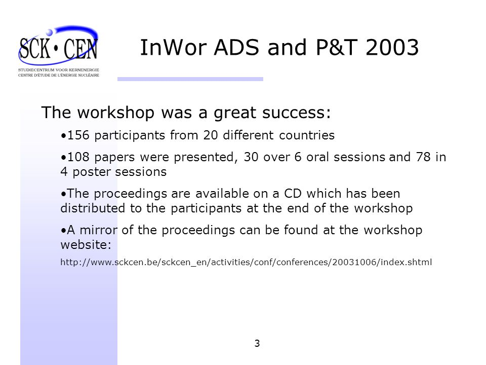 3 The workshop was a great success: 156 participants from 20 different countries 108 papers were presented, 30 over 6 oral sessions and 78 in 4 poster sessions The proceedings are available on a CD which has been distributed to the participants at the end of the workshop A mirror of the proceedings can be found at the workshop website: http://www.sckcen.be/sckcen_en/activities/conf/conferences/20031006/index.shtml