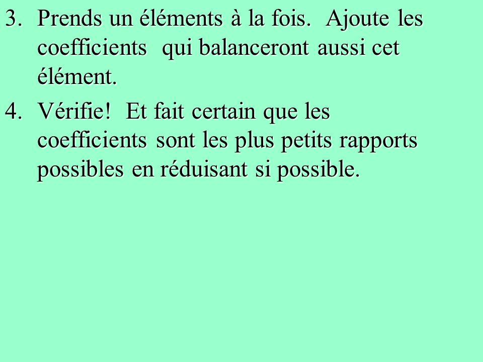 3.Prends un éléments à la fois. Ajoute les coefficients qui balanceront aussi cet élément. 4.Vérifie! Et fait certain que les coefficients sont les pl