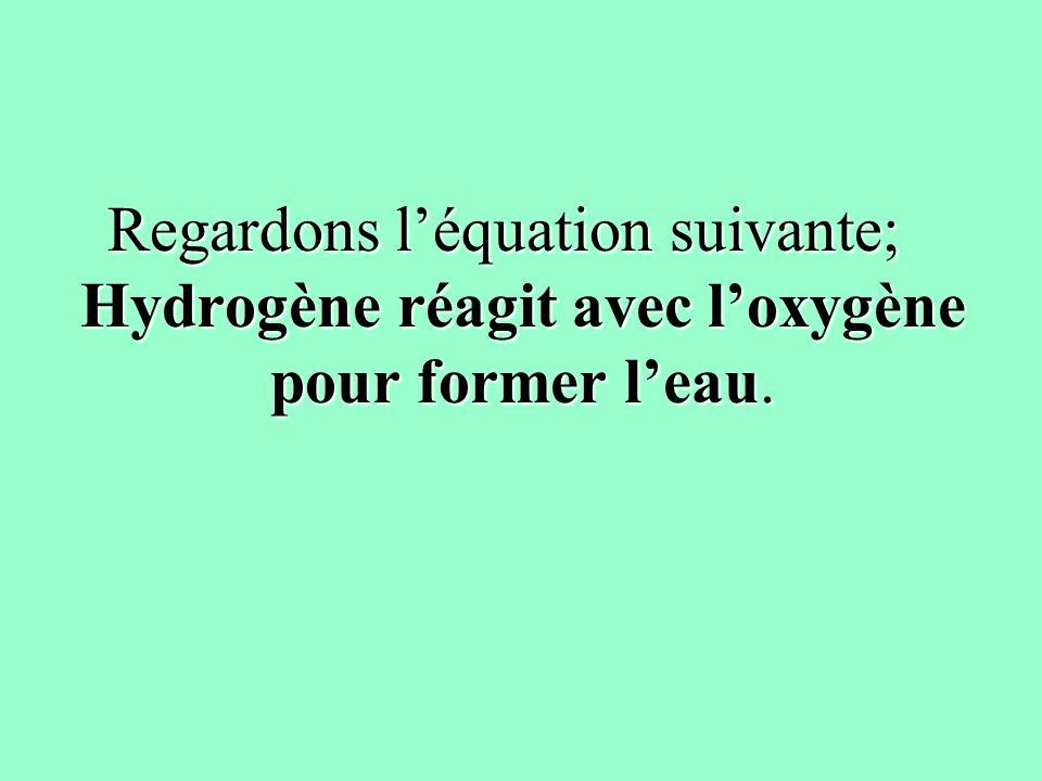 Regardons léquation suivante; Hydrogène réagit avec loxygène pour former leau.