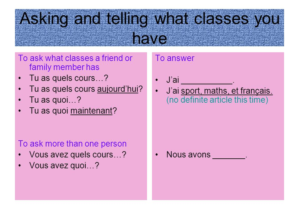 Asking and telling what classes you have To ask what classes a friend or family member has Tu as quels cours….