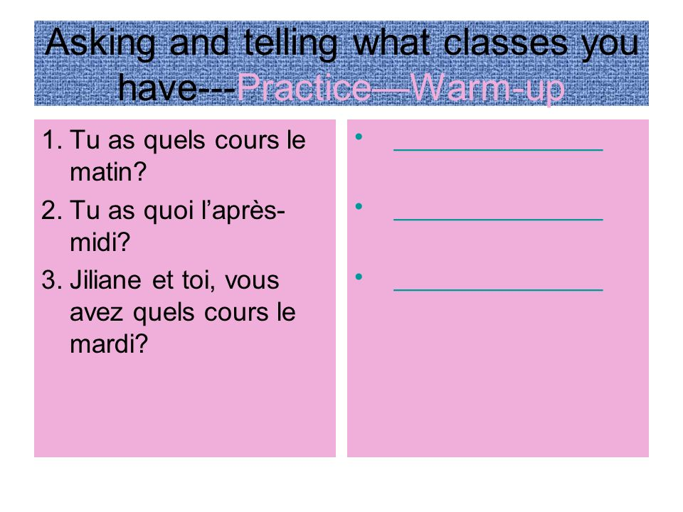 Asking and telling what classes you have---Practice 1.Tu as quels cours le matin.