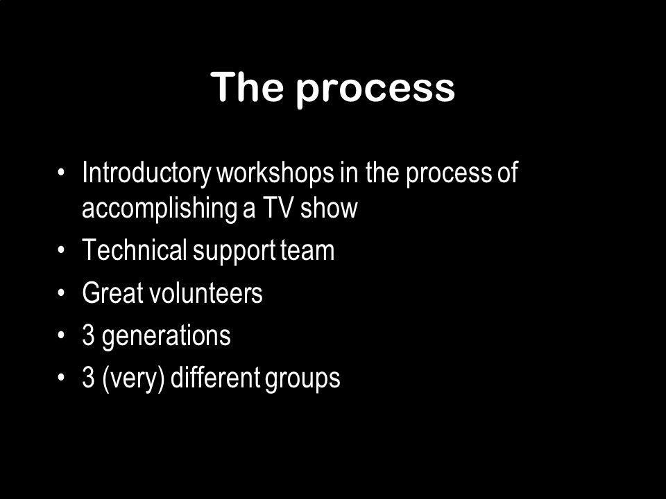 The process Introductory workshops in the process of accomplishing a TV show Technical support team Great volunteers 3 generations 3 (very) different groups