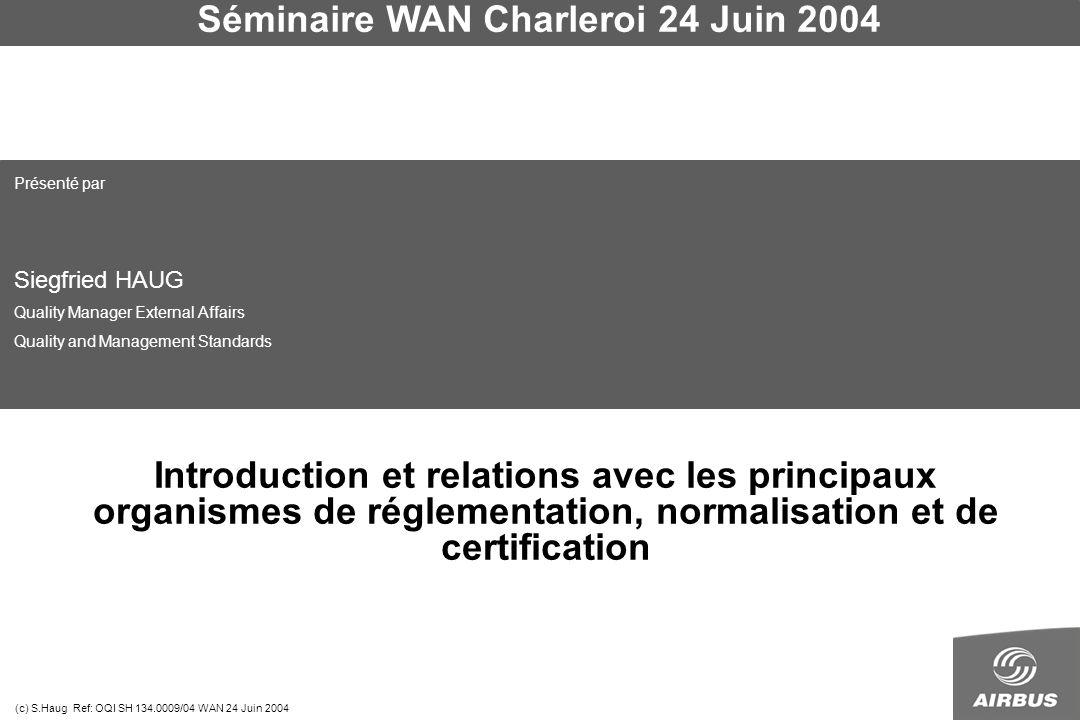 Séminaire WAN Charleroi 24 Juin 2004 (c) S.Haug Ref: OQI SH 134.0009/04 WAN 24 Juin 2004 Introduction et relations avec les principaux organismes de réglementation, normalisation et de certification Présenté par Siegfried HAUG Quality Manager External Affairs Quality and Management Standards