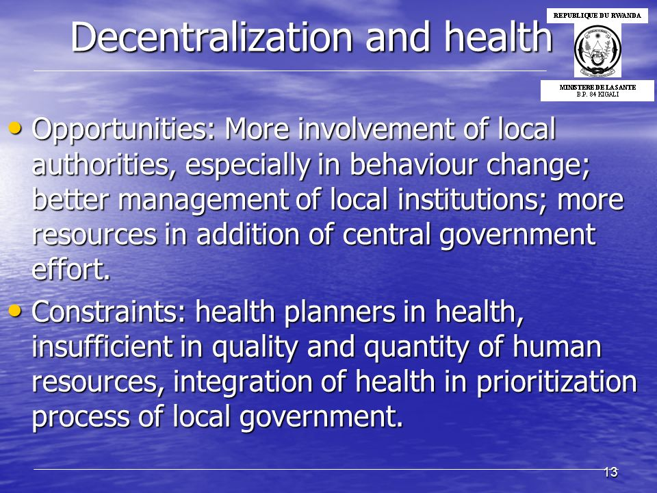 13 Decentralization and health Decentralization and health Opportunities: More involvement of local authorities, especially in behaviour change; better management of local institutions; more resources in addition of central government effort.