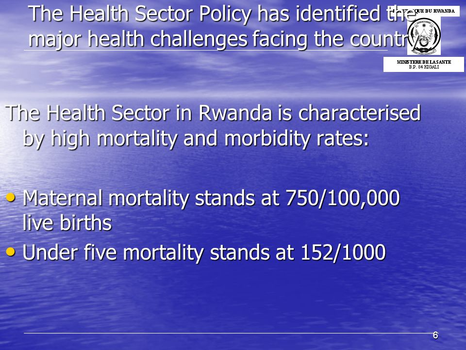 6 The Health Sector Policy has identified the major health challenges facing the country The Health Sector in Rwanda is characterised by high mortality and morbidity rates: Maternal mortality stands at 750/100,000 live births Maternal mortality stands at 750/100,000 live births Under five mortality stands at 152/1000 Under five mortality stands at 152/1000