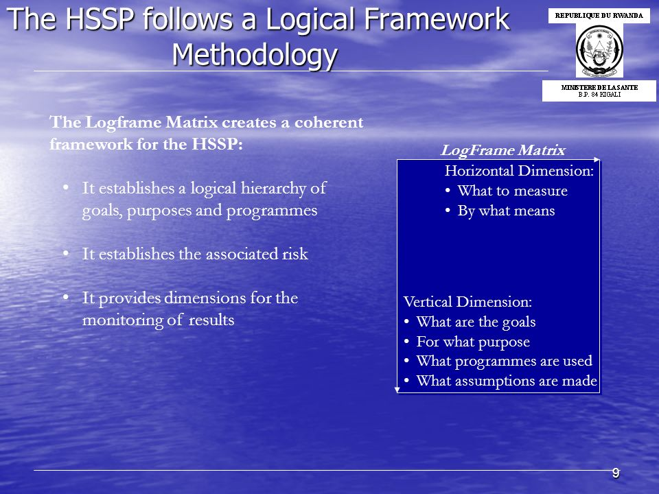 9 The HSSP follows a Logical Framework Methodology Horizontal Dimension: What to measure By what means Vertical Dimension: What are the goals For what