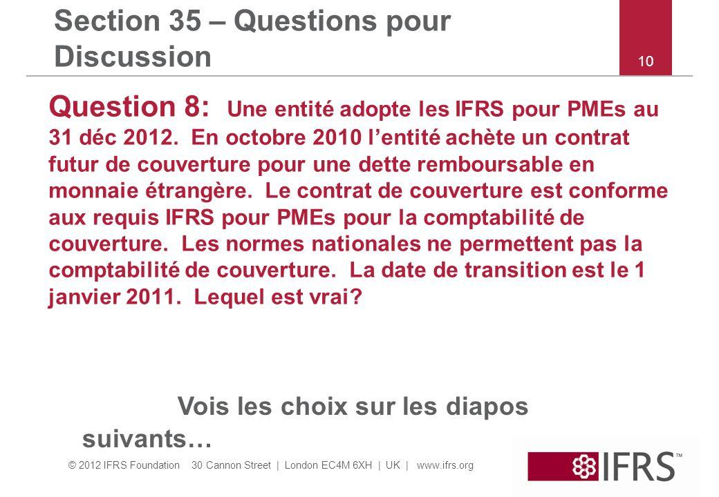 © 2012 IFRS Foundation 30 Cannon Street | London EC4M 6XH | UK | www.ifrs.org Section 35 – Questions pour Discussion Question 8: Une entité adopte les IFRS pour PMEs au 31 déc 2012.