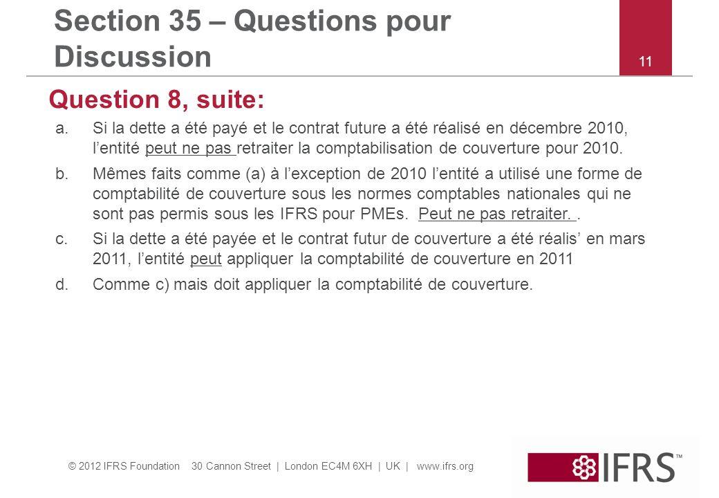© 2012 IFRS Foundation 30 Cannon Street | London EC4M 6XH | UK | www.ifrs.org Section 35 – Questions pour Discussion Question 8, suite: a.Si la dette a été payé et le contrat future a été réalisé en décembre 2010, lentité peut ne pas retraiter la comptabilisation de couverture pour 2010.