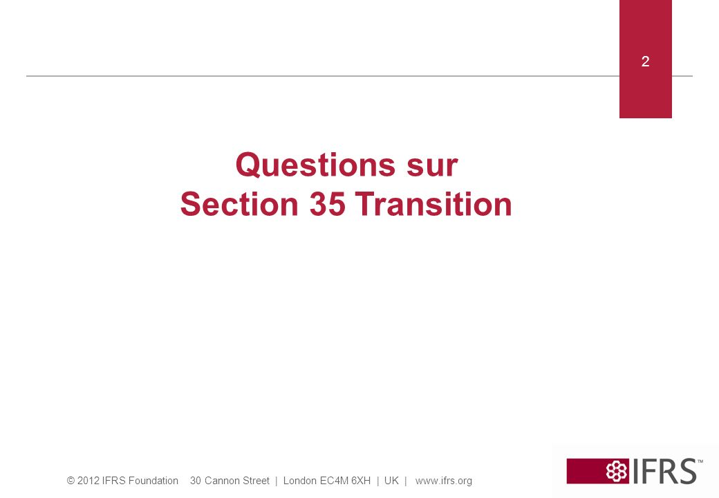 © 2012 IFRS Foundation 30 Cannon Street | London EC4M 6XH | UK | www.ifrs.org Section 35 – Questions pour discussion Question 1: Lequel des suivants peut être un premier adoptant des IFRS pour PMEs.