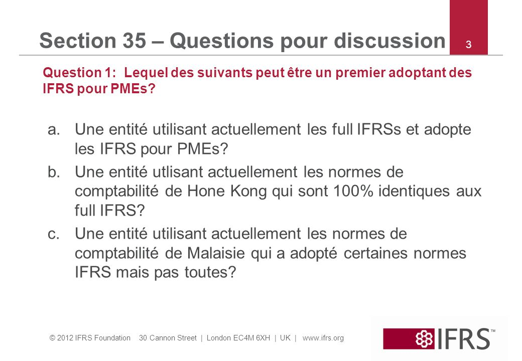© 2012 IFRS Foundation 30 Cannon Street | London EC4M 6XH | UK | www.ifrs.org Section 35 – Questions pour discussion Question 2: Une entité adopte les IFRS pour PMEs au 31 déc 2012.