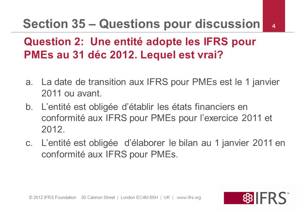 © 2012 IFRS Foundation 30 Cannon Street | London EC4M 6XH | UK | www.ifrs.org Section 35 – Questions pour Discussion Question 3: Une entité adopte les IFRS pour SMEs au 31 Déc 2012.