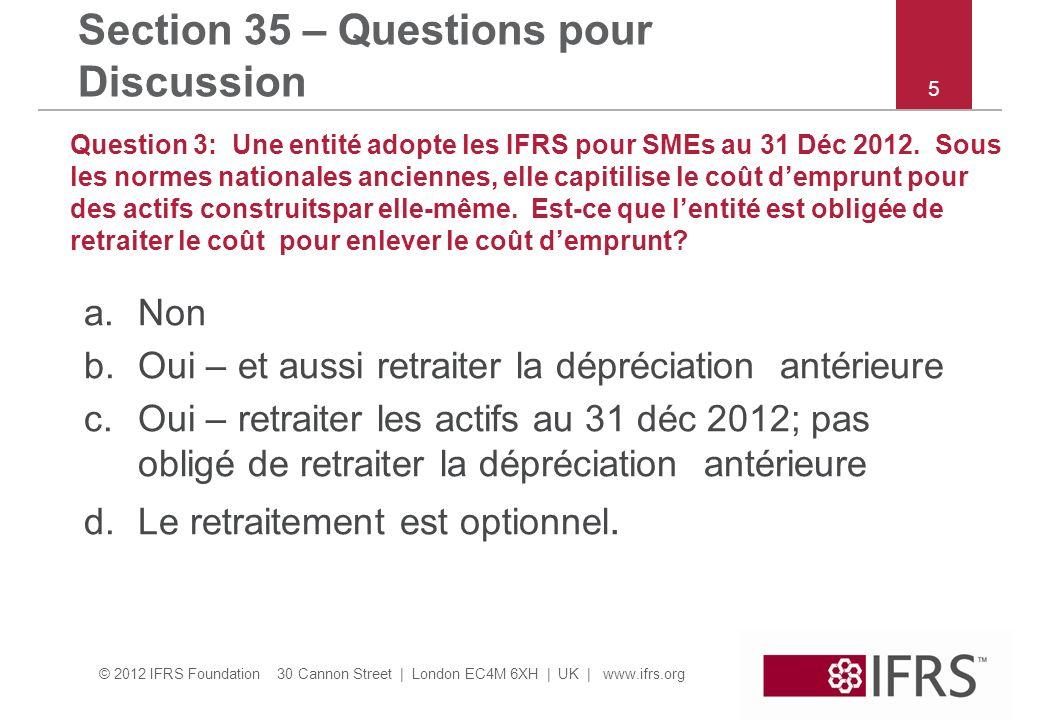 © 2012 IFRS Foundation 30 Cannon Street | London EC4M 6XH | UK | www.ifrs.org Section 35 – Questions pour Discussion Question 3: Une entité adopte les IFRS pour SMEs au 31 Déc 2012.