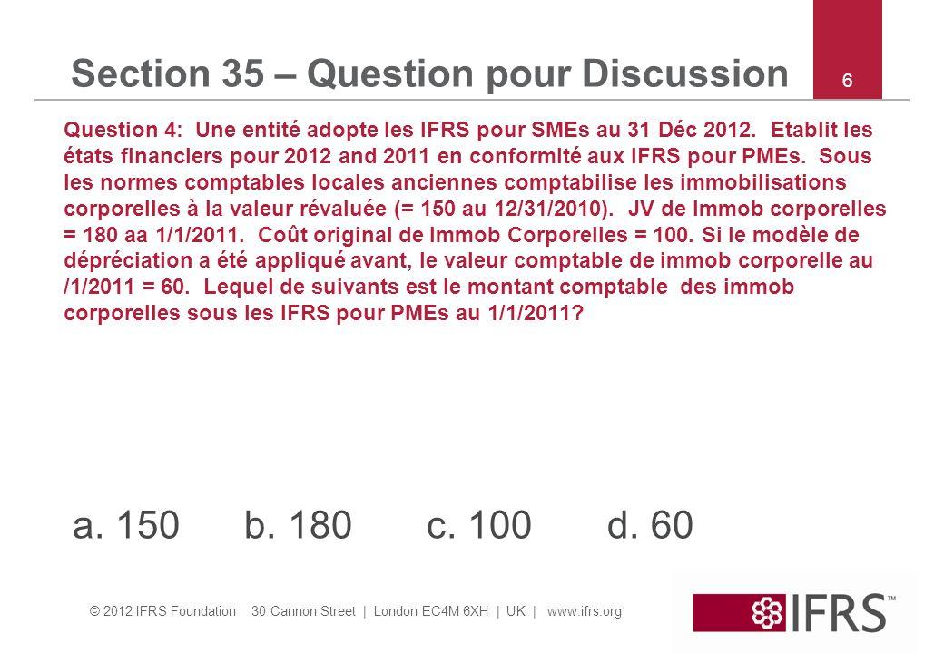 © 2012 IFRS Foundation 30 Cannon Street | London EC4M 6XH | UK | www.ifrs.org Section 35 – Question pour Discussion Question 4: Une entité adopte les IFRS pour SMEs au 31 Déc 2012.