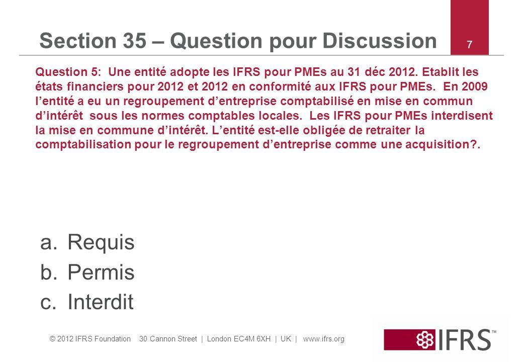 © 2012 IFRS Foundation 30 Cannon Street | London EC4M 6XH | UK | www.ifrs.org Section 35 – Question pour Discussion Question 5: Une entité adopte les IFRS pour PMEs au 31 déc 2012.