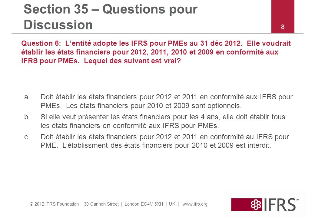 © 2012 IFRS Foundation 30 Cannon Street | London EC4M 6XH | UK | www.ifrs.org Section 35 – Questions pour Discussion Question 7: Lentité adopte les IFRS pour PMEs au 31 Dec 2012.
