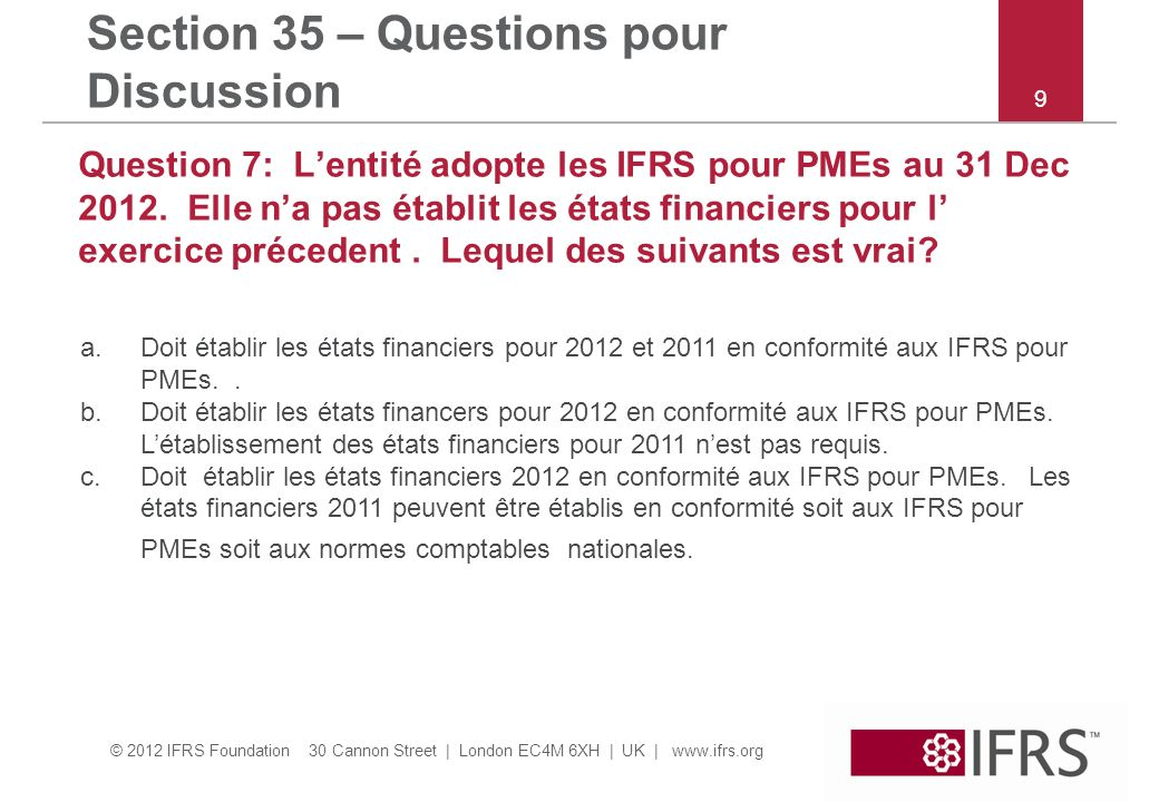 © 2012 IFRS Foundation 30 Cannon Street | London EC4M 6XH | UK | www.ifrs.org Section 35 – Questions pour Discussion Question 8: Une entité adopte les IFRS pour PMEs au 31 déc 2012.