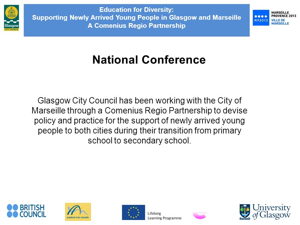 Education for Diversity: Supporting Newly Arrived Young People in Glasgow and Marseille A Comenius Regio Partnership National Conference Glasgow City Council has been working with the City of Marseille through a Comenius Regio Partnership to devise policy and practice for the support of newly arrived young people to both cities during their transition from primary school to secondary school.