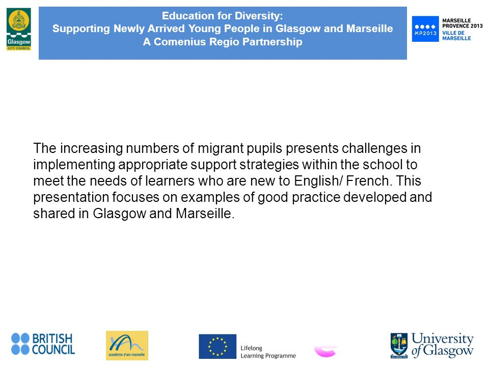 Education for Diversity: Supporting Newly Arrived Young People in Glasgow and Marseille A Comenius Regio Partnership The increasing numbers of migrant pupils presents challenges in implementing appropriate support strategies within the school to meet the needs of learners who are new to English/ French.