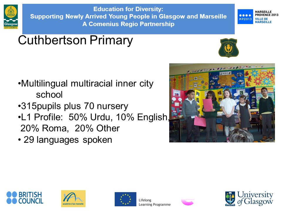 Education for Diversity: Supporting Newly Arrived Young People in Glasgow and Marseille A Comenius Regio Partnership Cuthbertson Primary Multilingual multiracial inner city school 315pupils plus 70 nursery L1 Profile: 50% Urdu, 10% English, 20% Roma, 20% Other 29 languages spoken