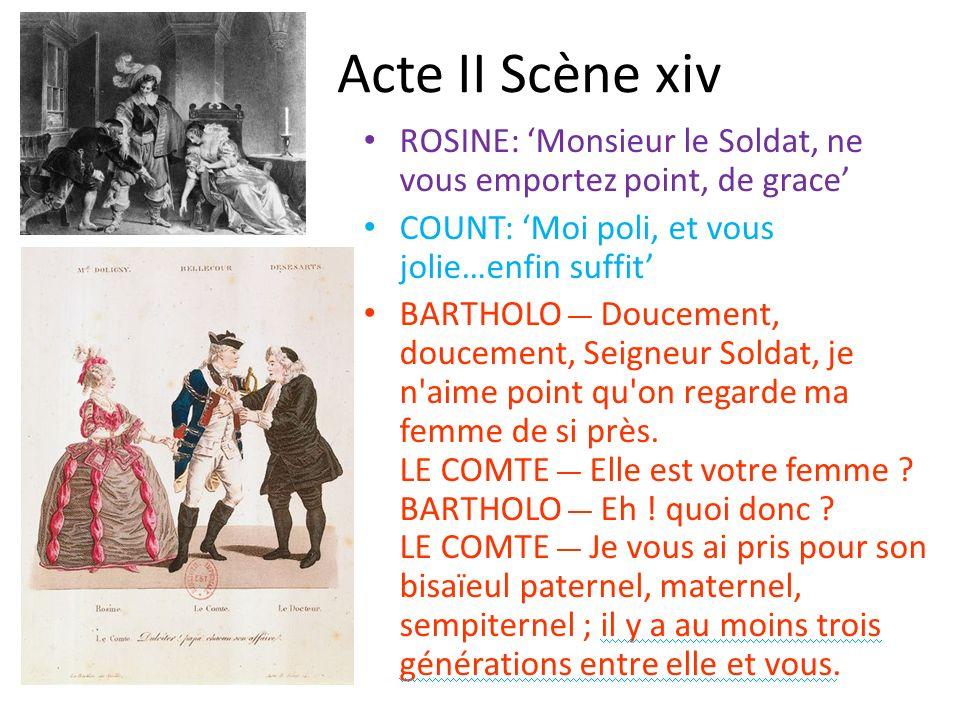 Acte II Scène xiv ROSINE: Monsieur le Soldat, ne vous emportez point, de grace COUNT: Moi poli, et vous jolie…enfin suffit BARTHOLO __ Doucement, douc