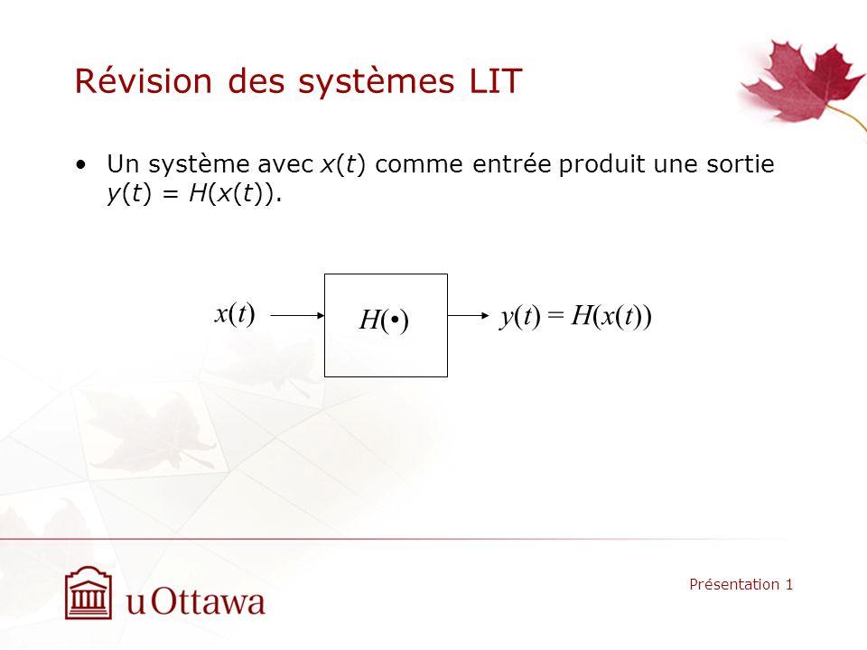 Révision des systèmes LIT Un système avec x(t) comme entrée produit une sortie y(t) = H(x(t)). Présentation 1 H() x(t)x(t) y(t) = H(x(t))