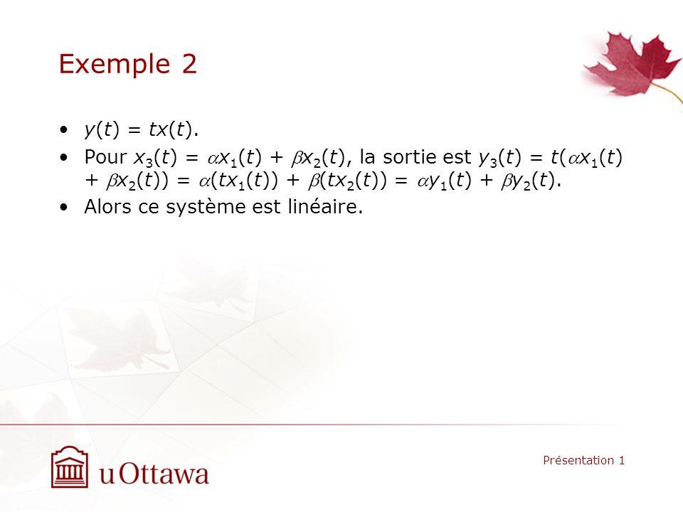 Exemple 2 y(t) = tx(t). Pour x 3 (t) = x 1 (t) + x 2 (t), la sortie est y 3 (t) = t(x 1 (t) + x 2 (t)) = (tx 1 (t)) + (tx 2 (t)) = y 1 (t) + y 2 (t).