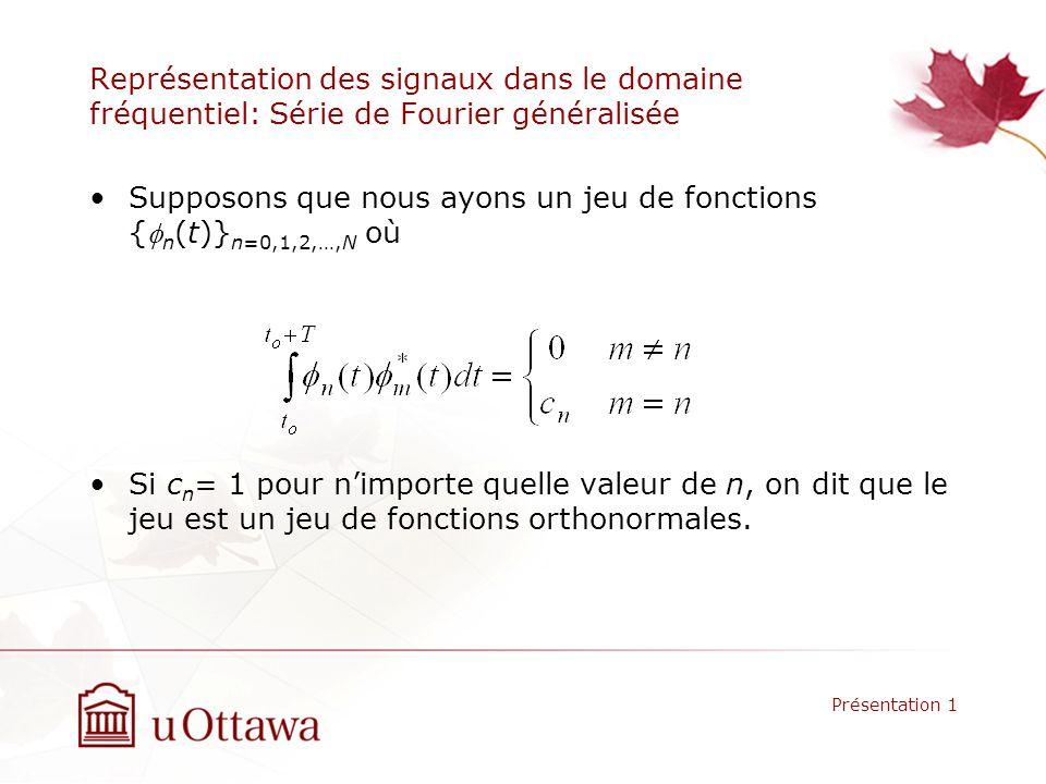 Représentation des signaux dans le domaine fréquentiel: Série de Fourier généralisée Supposons que nous ayons un jeu de fonctions { n (t)} n=0,1,2,…,N où Si c n = 1 pour nimporte quelle valeur de n, on dit que le jeu est un jeu de fonctions orthonormales.