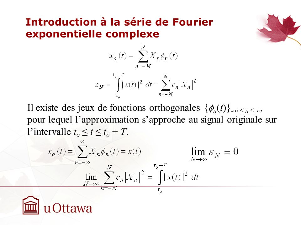 Introduction à la série de Fourier exponentielle complexe Il existe des jeux de fonctions orthogonales { n (t)} - n, pour lequel lapproximation sapproche au signal originale sur lintervalle t o t t o + T.