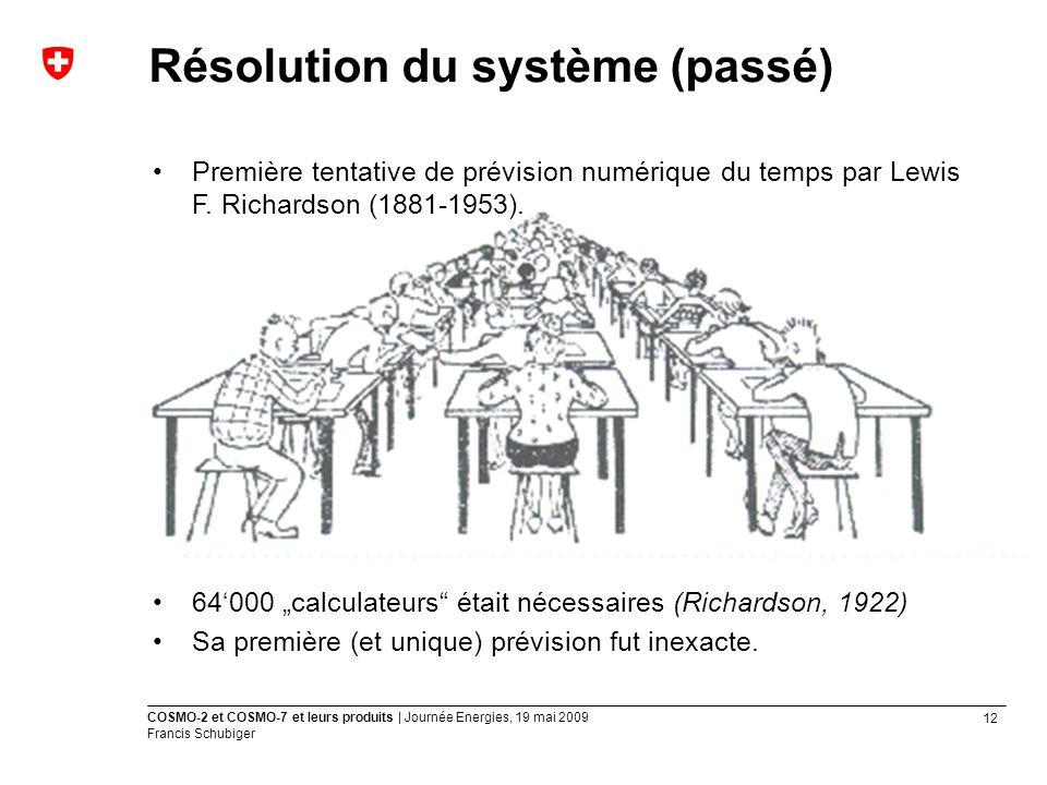 12 COSMO-2 et COSMO-7 et leurs produits | Journée Energies, 19 mai 2009 Francis Schubiger Résolution du système (passé) Première tentative de prévision numérique du temps par Lewis F.
