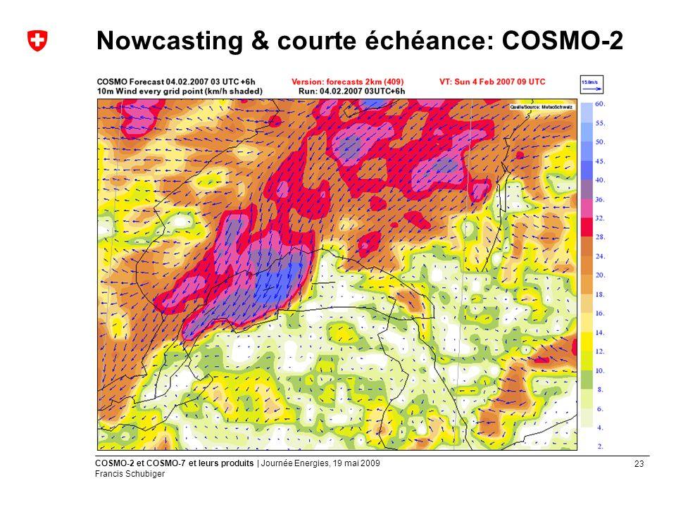 23 COSMO-2 et COSMO-7 et leurs produits | Journée Energies, 19 mai 2009 Francis Schubiger Nowcasting & courte échéance: COSMO-2