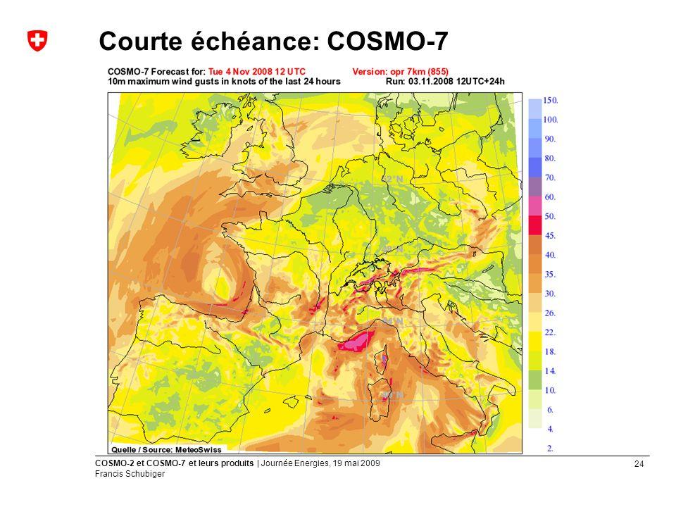 24 COSMO-2 et COSMO-7 et leurs produits | Journée Energies, 19 mai 2009 Francis Schubiger Courte échéance: COSMO-7