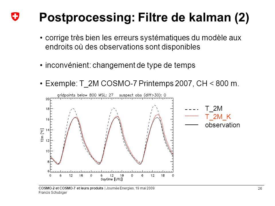 26 COSMO-2 et COSMO-7 et leurs produits | Journée Energies, 19 mai 2009 Francis Schubiger corrige très bien les erreurs systématiques du modèle aux endroits où des observations sont disponibles inconvénient: changement de type de temps Exemple: T_2M COSMO-7 Printemps 2007, CH < 800 m.
