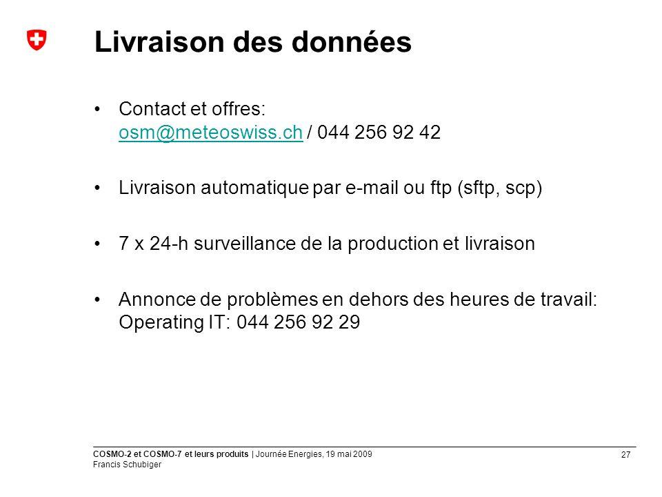 27 COSMO-2 et COSMO-7 et leurs produits | Journée Energies, 19 mai 2009 Francis Schubiger Livraison des données Contact et offres: osm@meteoswiss.ch / 044 256 92 42 osm@meteoswiss.ch Livraison automatique par e-mail ou ftp (sftp, scp) 7 x 24-h surveillance de la production et livraison Annonce de problèmes en dehors des heures de travail: Operating IT: 044 256 92 29