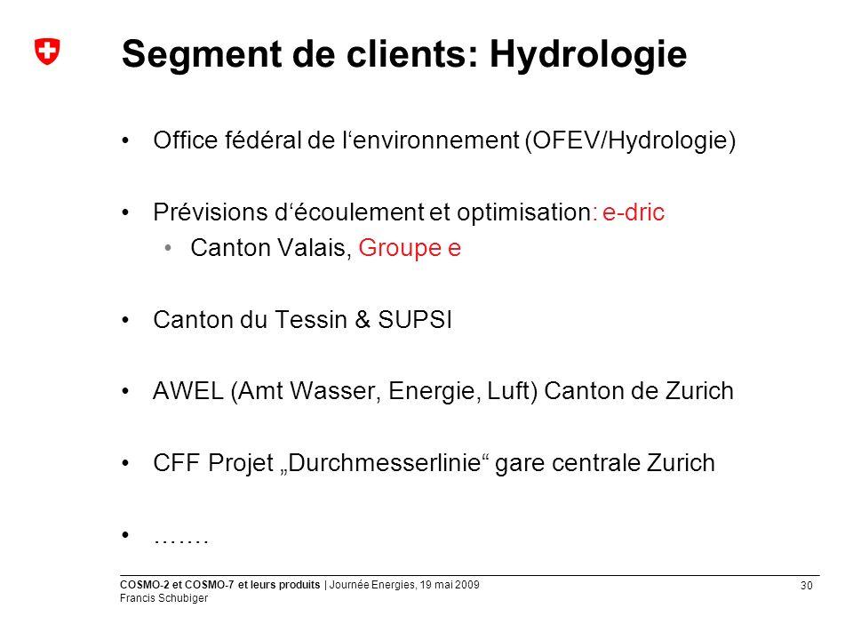 30 COSMO-2 et COSMO-7 et leurs produits | Journée Energies, 19 mai 2009 Francis Schubiger Office fédéral de lenvironnement (OFEV/Hydrologie) Prévisions découlement et optimisation: e-dric Canton Valais, Groupe e Canton du Tessin & SUPSI AWEL (Amt Wasser, Energie, Luft) Canton de Zurich CFF Projet Durchmesserlinie gare centrale Zurich …….