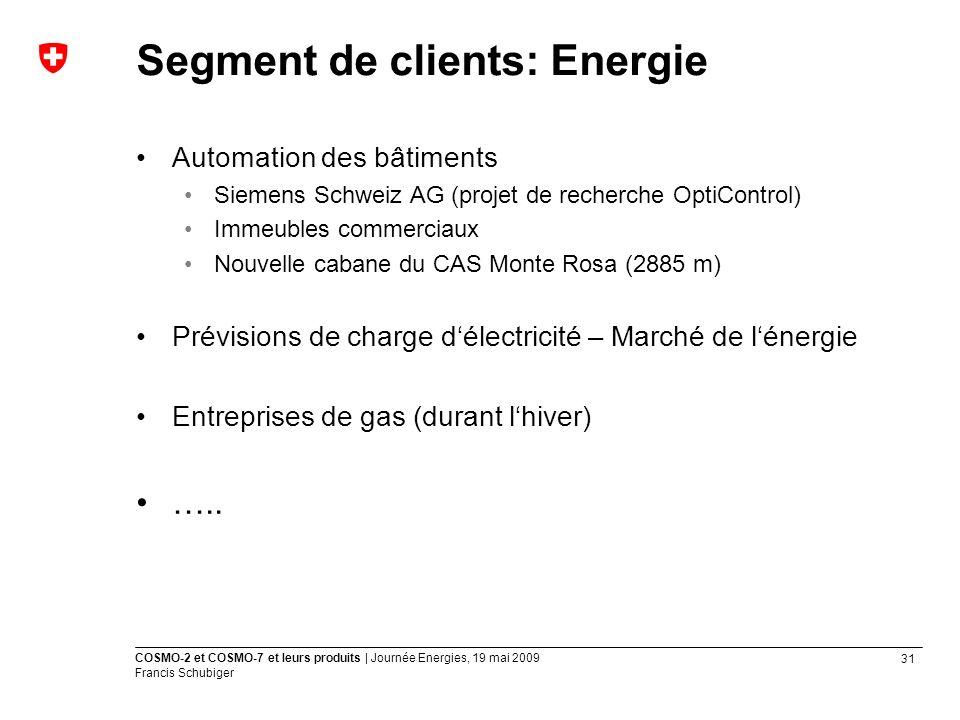 31 COSMO-2 et COSMO-7 et leurs produits | Journée Energies, 19 mai 2009 Francis Schubiger Automation des bâtiments Siemens Schweiz AG (projet de recherche OptiControl) Immeubles commerciaux Nouvelle cabane du CAS Monte Rosa (2885 m) Prévisions de charge délectricité – Marché de lénergie Entreprises de gas (durant lhiver) …..