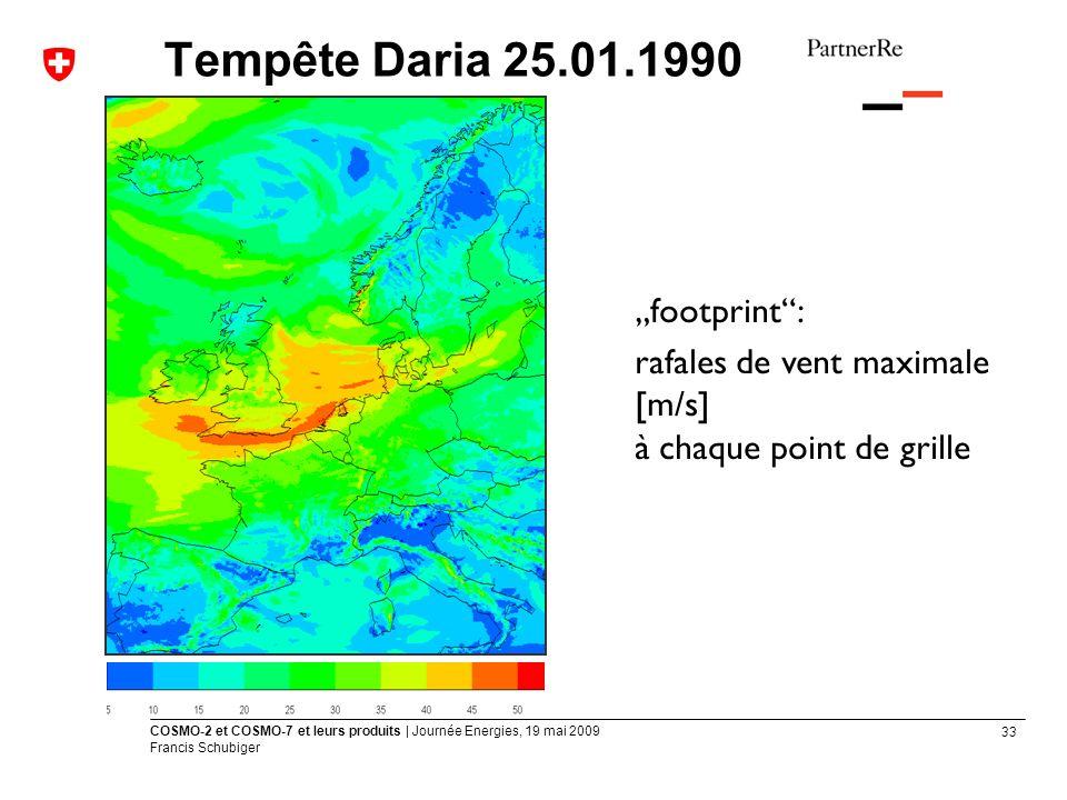 33 COSMO-2 et COSMO-7 et leurs produits | Journée Energies, 19 mai 2009 Francis Schubiger Tempête Daria 25.01.1990 footprint: rafales de vent maximale [m/s] à chaque point de grille