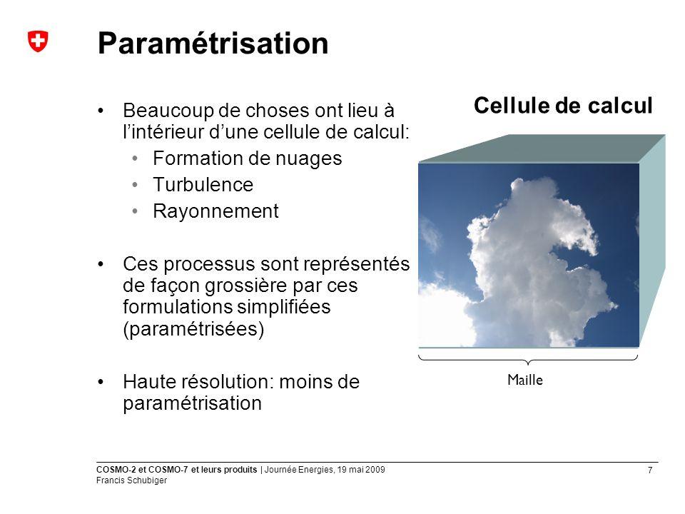 7 COSMO-2 et COSMO-7 et leurs produits | Journée Energies, 19 mai 2009 Francis Schubiger Paramétrisation Beaucoup de choses ont lieu à lintérieur dune cellule de calcul: Formation de nuages Turbulence Rayonnement Ces processus sont représentés de façon grossière par ces formulations simplifiées (paramétrisées) Haute résolution: moins de paramétrisation Maille Cellule de calcul