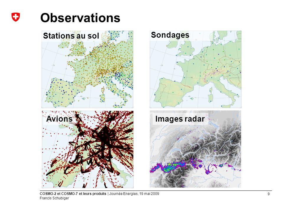 9 COSMO-2 et COSMO-7 et leurs produits | Journée Energies, 19 mai 2009 Francis Schubiger Observations Stations au sol Avions Sondages Images radar