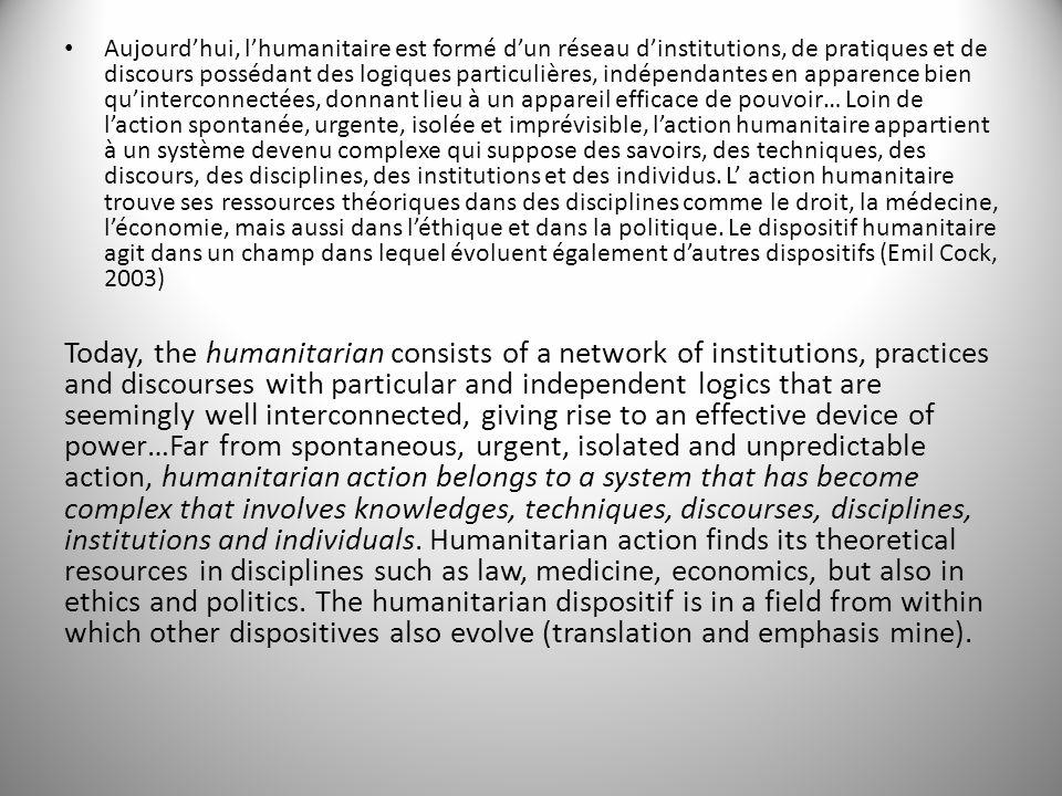 Aujourdhui, lhumanitaire est formé dun réseau dinstitutions, de pratiques et de discours possédant des logiques particulières, indépendantes en appare